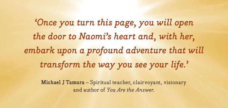 """Once you turn this page, you will open the door to Naomi's heart and, with her, embark upon a profound adventure that will transform the way you see your life."" - Michael J Tamura"